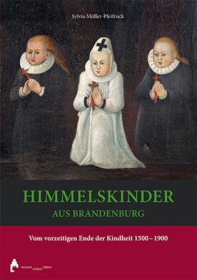Himmelskinder aus Brandenburg. Vom vorzeitigen Ende der Kindheit 1500-1900