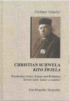 Christian Schwela. Wendischer Lehrer, Kantor und Redakteur. Eine Biografie.